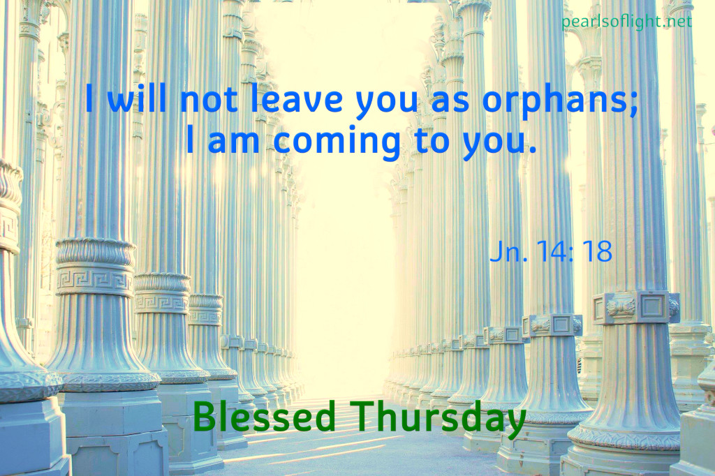 I will not leave you as orphans; I am coming to you.