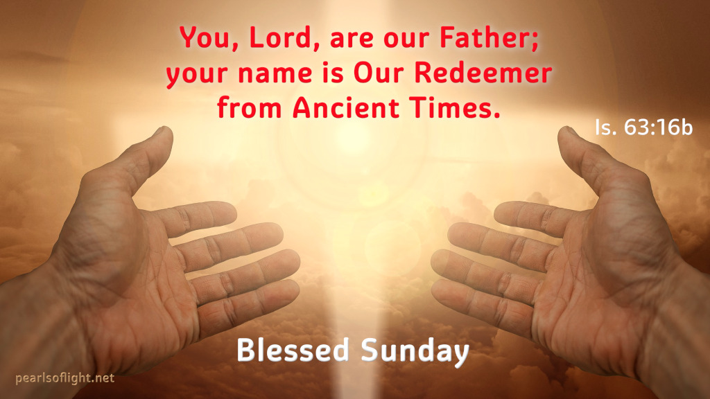 You, Lord, are our Father; your name is Our Redeemer from Ancient Times.