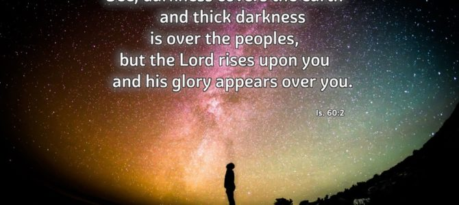 See, darkness covers the earth     and thick darkness is over the peoples, but the Lord rises upon you…