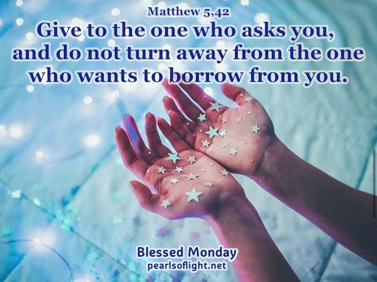 Give to the one who asks you, and don't turn away from the one who wants to borrow from you.